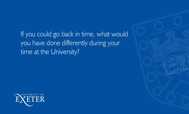 If you could go back in time, what would you have done differently during your time at the University? Alicia Grayeb, MSc Sustainable Development, (Penryn Campus)